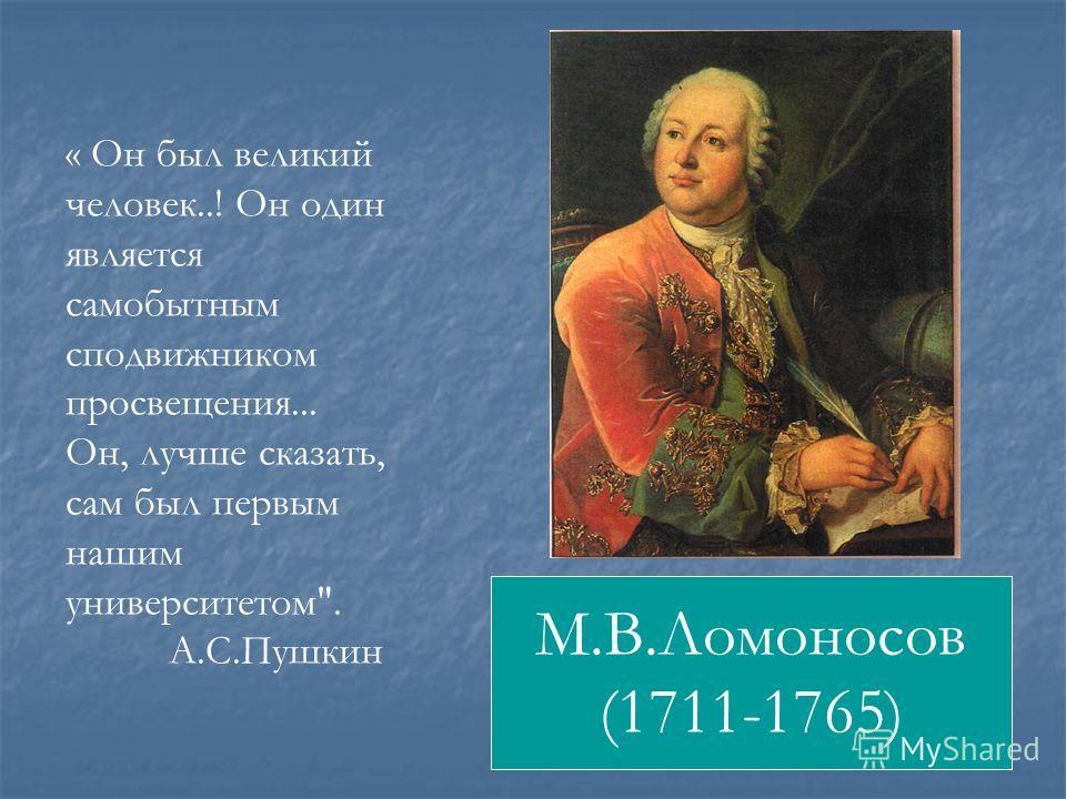 М.В.Ломоносов (1711-1765) « Он был великий человек..! Он один является самобытным сподвижником просвещения... Он, лучше сказать, сам был первым нашим университетом. А.С.Пушкин