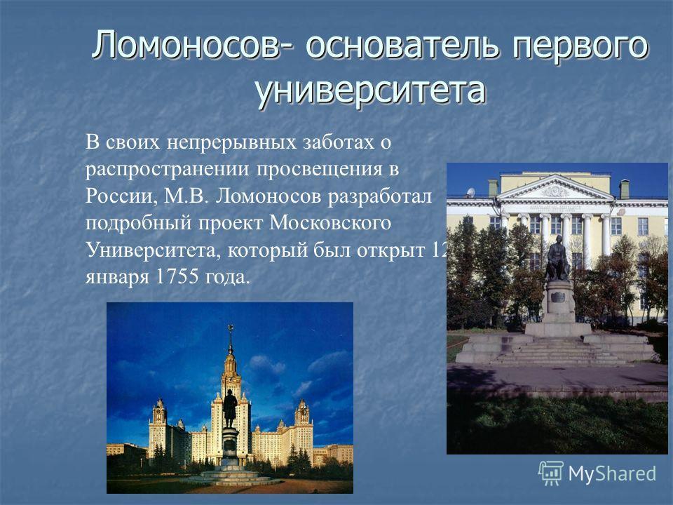 Ломоносов- основатель первого университета В своих непрерывных заботах о распространении просвещения в России, М.В. Ломоносов разработал подробный проект Московского Университета, который был открыт 12 января 1755 года.