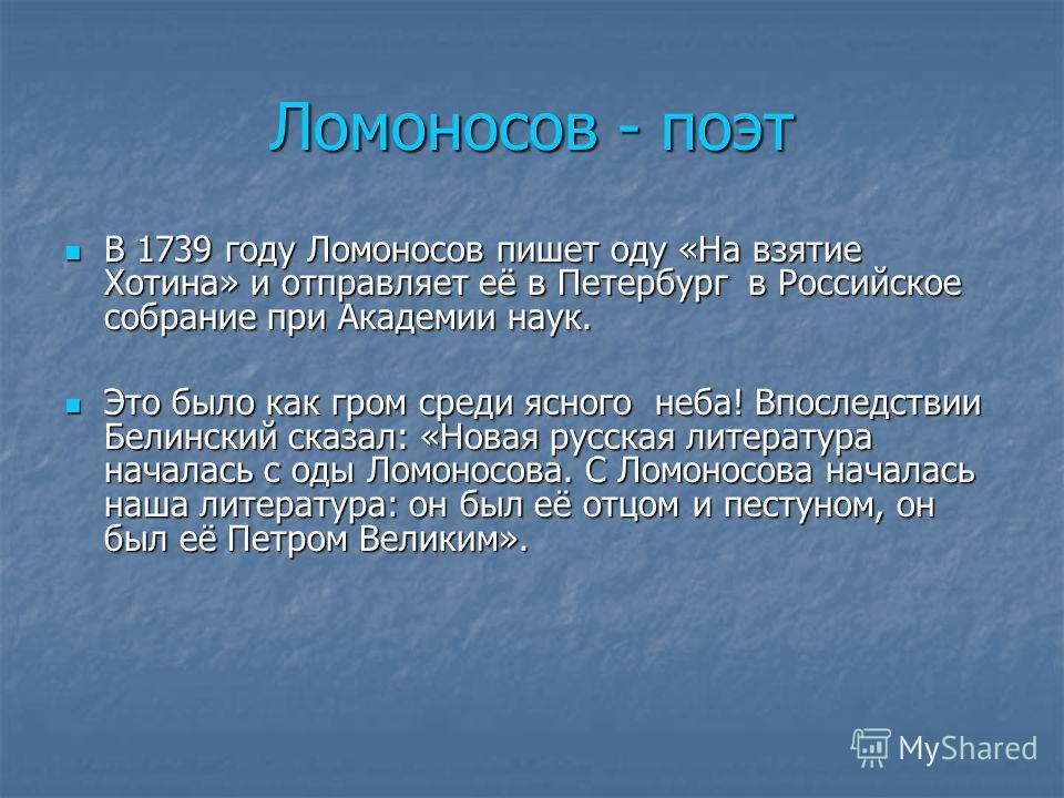 Ломоносов - поэт В 1739 году Ломоносов пишет оду «На взятие Хотина» и отправляет её в Петербург в Российское собрание при Академии наук. В 1739 году Ломоносов пишет оду «На взятие Хотина» и отправляет её в Петербург в Российское собрание при Академии