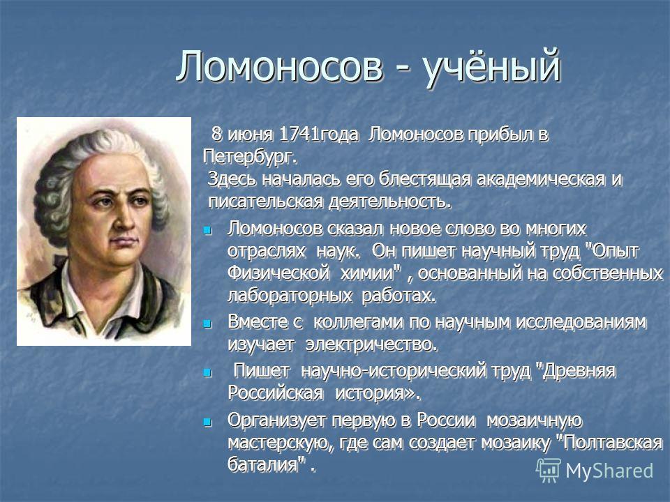 Ломоносов - учёный 8 июня 1741 года Ломоносов прибыл в 8 июня 1741 года Ломоносов прибыл в Петербург. Здесь началась его блестящая академическая и Здесь началась его блестящая академическая и писательская деятельность. писательская деятельность. Ломо