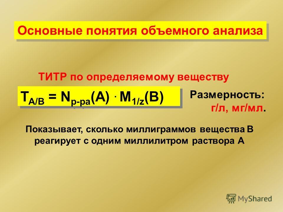 Основные понятия объемного анализа ТИТР по определяемому веществу Размерность: г/л, мг/мл. Т А/В = N р-ра (А). M 1/z (В) Показывает, сколько миллиграммов вещества В реагирует с одним миллилитром раствора А