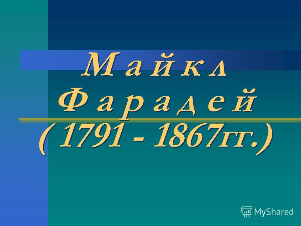М а й к л Ф а р а д е й ( 1791 - 1867 гг.)