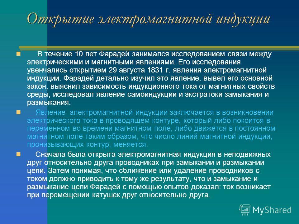 Открытие электромагнитной индукции Открытие электромагнитной индукции В течение 10 лет Фарадей занимался исследованием связи между электрическими и магнитными явлениями. Его исследования увенчались открытием 29 августа 1831 г. явления электромагнитно