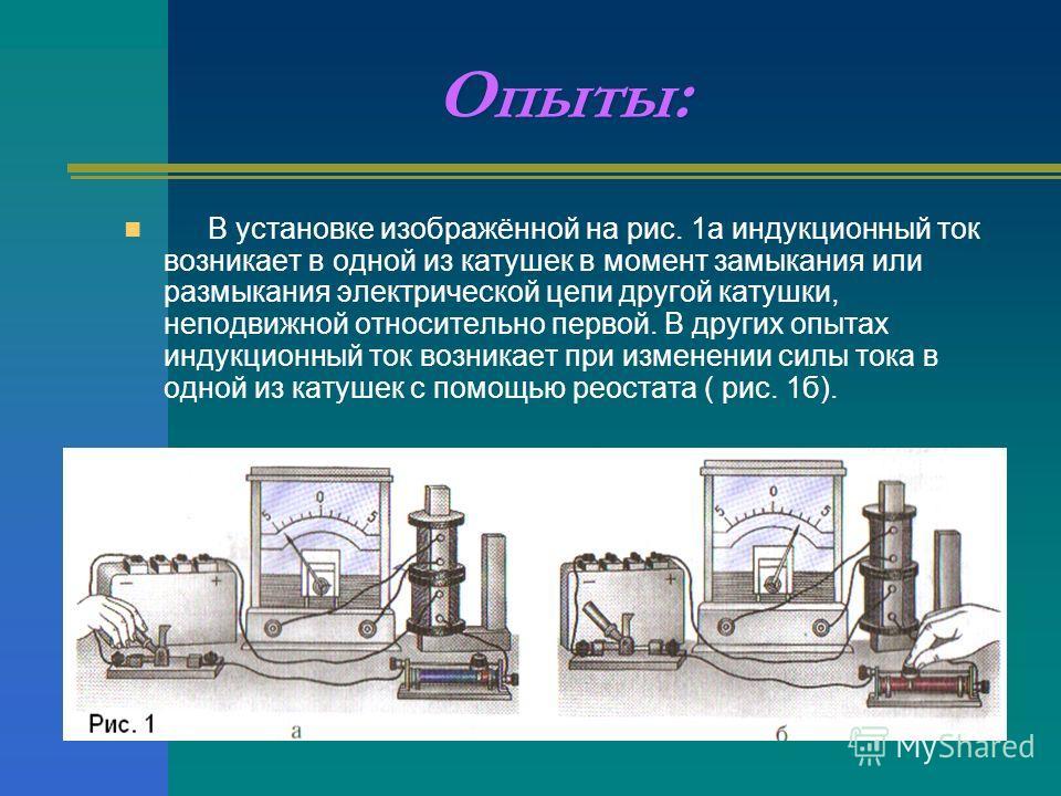 Опыты: В установке изображённой на рис. 1 а индукционный ток возникает в одной из катушек в момент замыкания или размыкания электрической цепи другой катушки, неподвижной относительно первой. В других опытах индукционный ток возникает при изменении с