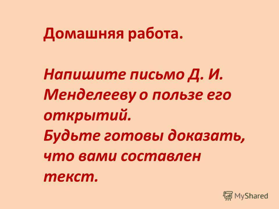 Домашняя работа. Напишите письмо Д. И. Менделееву о пользе его открытий. Будьте готовы доказать, что вами составлен текст.