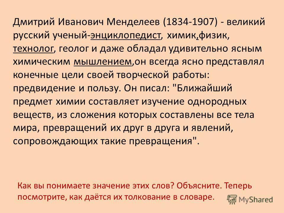 Дмитрий Иванович Менделеев (1834-1907) - великий русский ученый-энциклопедист, химик,физик, технолог, геолог и даже обладал удивительно ясным химическим мышлением,он всегда ясно представлял конечные цели своей творческой работы: предвидение и пользу.