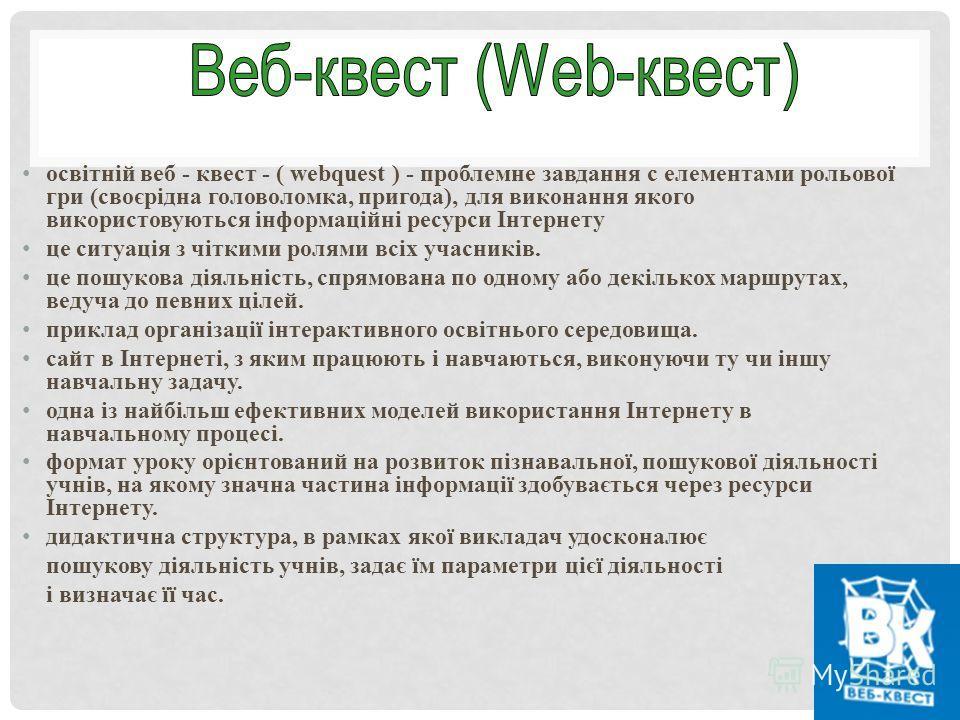 освітній веб - квест - ( webquest ) - проблемные завдання c элементами рольової гри (своєрідна головоломка, пригодна), для виконання якого використовуються інформаційні ресурси Інтернету це ситуація з чіткими ролями всіх учасників. це пошукова діяльн