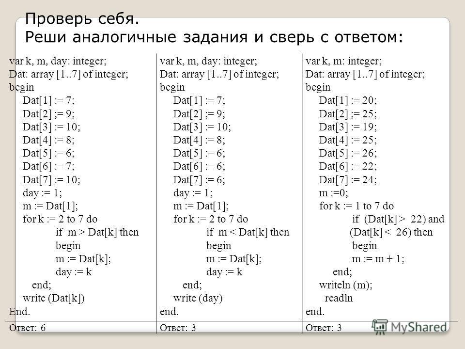 Проверь себя. Реши аналогичные задания и сверь с ответом: var k, m, day: integer; Dat: array [1..7] of integer; begin Dat[1] := 7; Dat[2] ;= 9; Dat[3] := 10; Dat[4] := 8; Dat[5] := 6; Dat[6] := 7; Dat[7] := 10; day := 1; m := Dat[1]; for k := 2 to 7