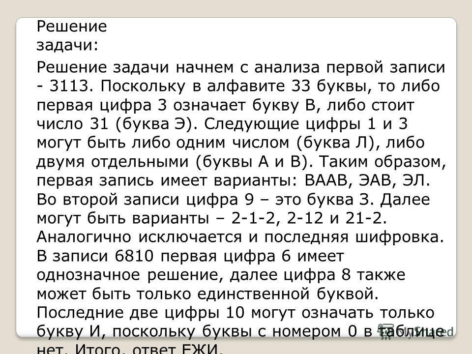 Решение задачи начнем с анализа первой записи - 3113. Поскольку в алфавите 33 буквы, то либо первая цифра 3 означает букву В, либо стоит число 31 (буква Э). Следующие цифры 1 и 3 могут быть либо одним числом (буква Л), либо двумя отдельными (буквы А