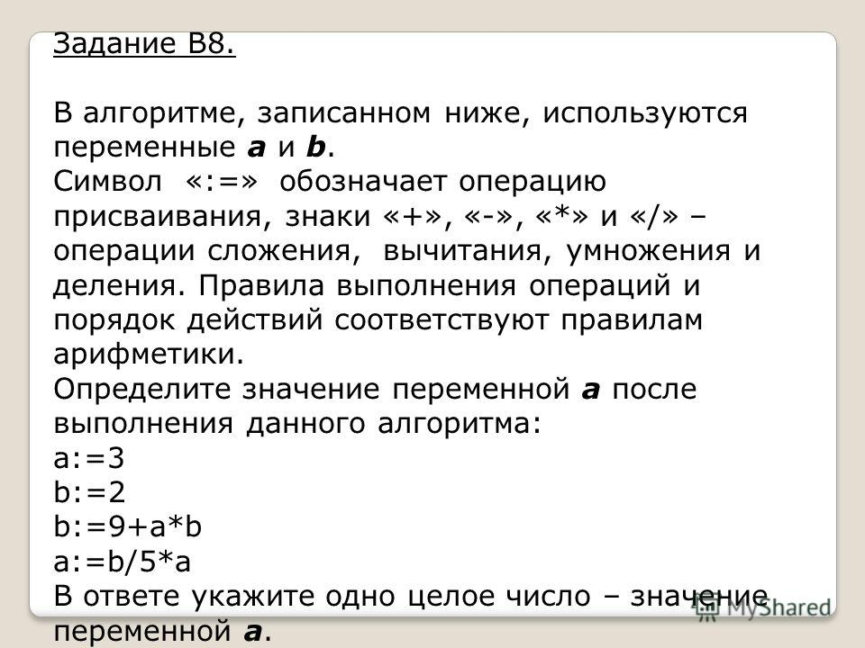 Задание В8. В алгоритме, записанном ниже, используются переменные a и b. Символ «:=» обозначает операцию присваивания, знаки «+», «-», «*» и «/» – операции сложения, вычитания, умножения и деления. Правила выполнения операций и порядок действий соотв