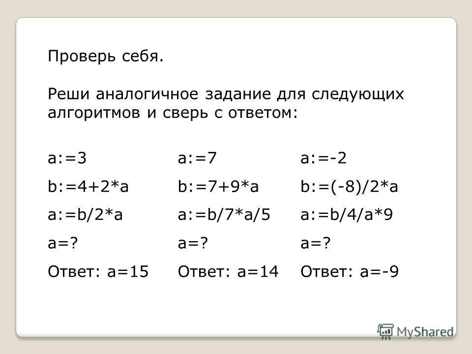 Проверь себя. Реши аналогичное задание для следующих алгоритмов и сверь с ответом: a:=3 b:=4+2*a a:=b/2*a a=? Ответ: a=15 a:=7 b:=7+9*a a:=b/7*a/5 a=? Ответ: a=14 a:=-2 b:=(-8)/2*a a:=b/4/a*9 a=? Ответ: a=-9