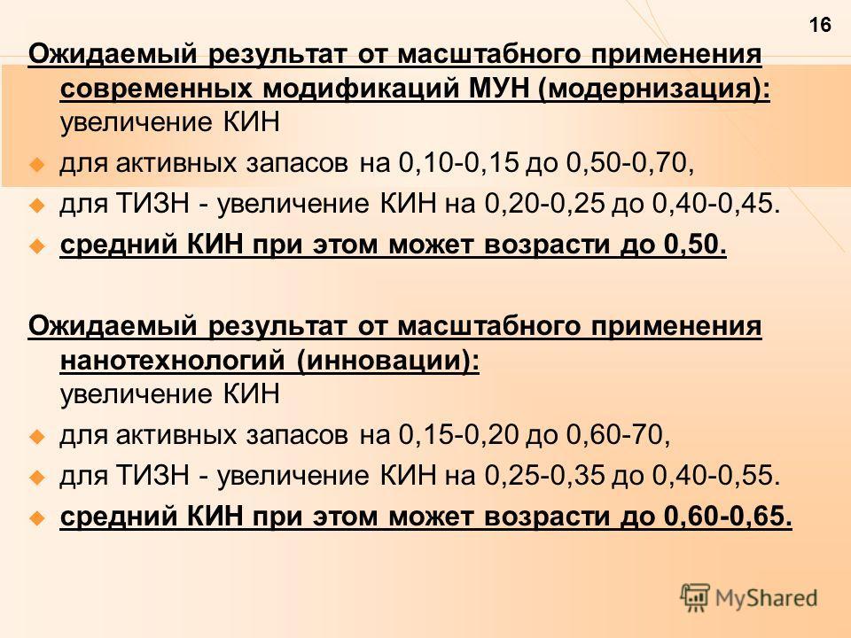 16 Ожидаемый результат от масштабного применения современных модификаций МУН (модернизация): увеличение КИН для активных запасов на 0,10-0,15 до 0,50-0,70, для ТИЗН - увеличение КИН на 0,20-0,25 до 0,40-0,45. средний КИН при этом может возрасти до 0,