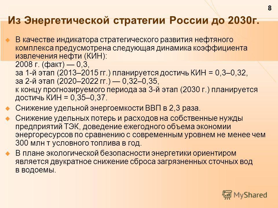 8 Из Энергетической стратегии России до 2030 г. В качестве индикатора стратегического развития нефтяного комплекса предусмотрена следующая динамика коэффициента извлечения нефти (КИН): 2008 г. (факт) 0,3, за 1-й этап (2013–2015 гг.) планируется дости