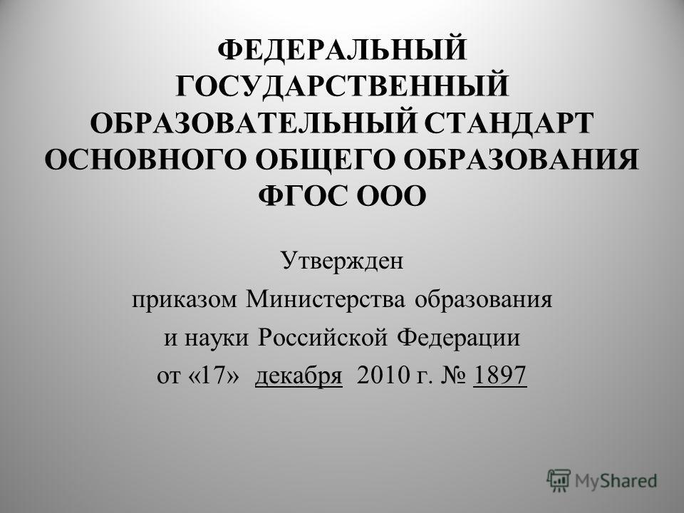 ФЕДЕРАЛЬНЫЙ ГОСУДАРСТВЕННЫЙ ОБРАЗОВАТЕЛЬНЫЙ СТАНДАРТ ОСНОВНОГО ОБЩЕГО ОБРАЗОВАНИЯ ФГОС ООО Утвержден приказом Министерства образования и науки Российской Федерации от «17» декабря 2010 г. 1897