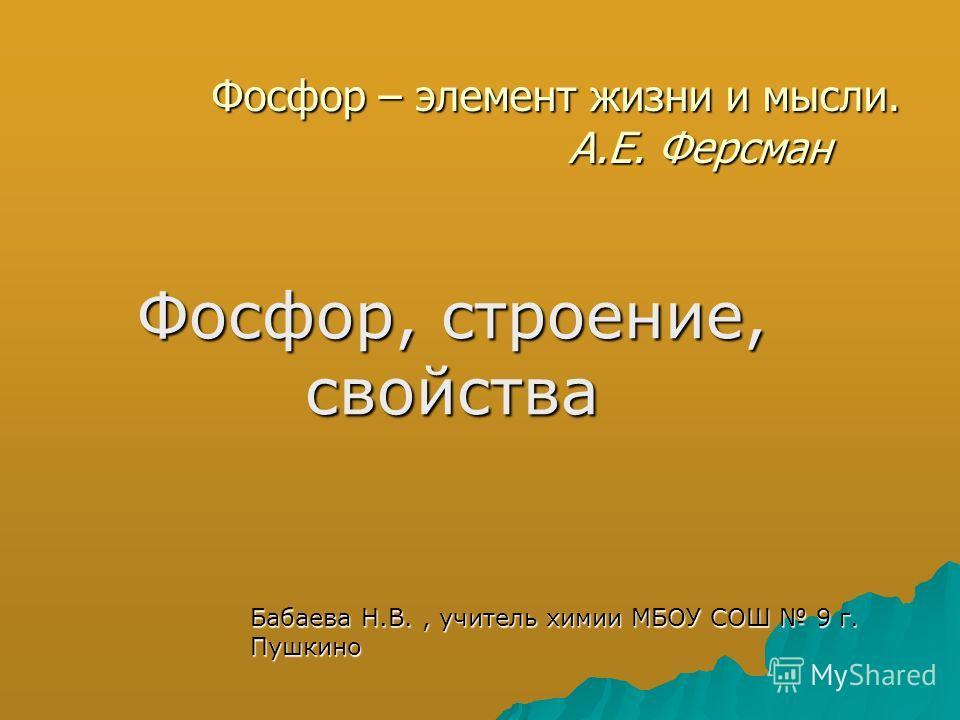 Фосфор – элемент жизни и мысли. А.Е. Ферсман Фосфор, строение, свойства Бабаева Н.В., учитель химии МБОУ СОШ 9 г. Пушкино