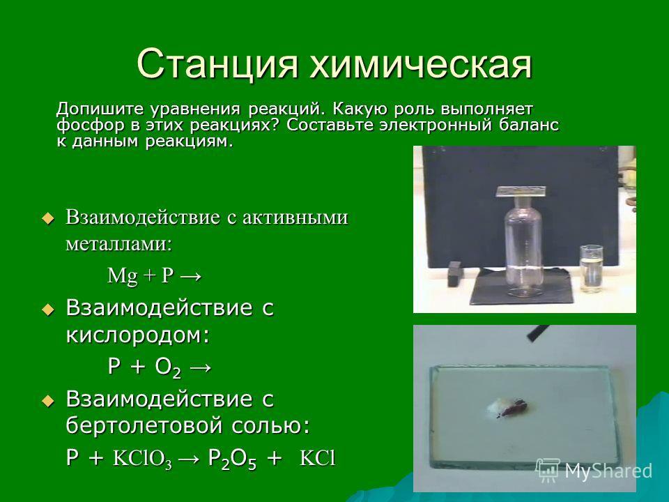 Станция химическая Взаимодействие с активными металлами: Взаимодействие с активными металлами: Mg + P Mg + P Взаимодействие с кислородом: Взаимодействие с кислородом: Р + О 2 Р + О 2 Взаимодействие с бертолетовой солью: Взаимодействие с бертолетовой