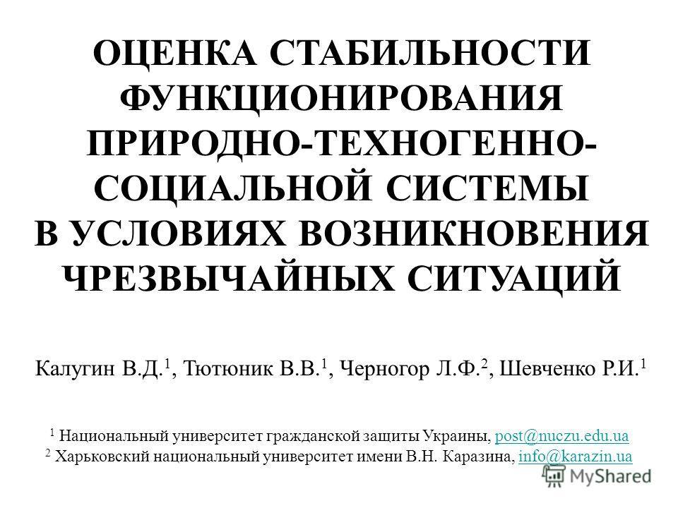 ОЦЕНКА СТАБИЛЬНОСТИ ФУНКЦИОНИРОВАНИЯ ПРИРОДНО-ТЕХНОГЕННО- СОЦИАЛЬНОЙ СИСТЕМЫ В УСЛОВИЯХ ВОЗНИКНОВЕНИЯ ЧРЕЗВЫЧАЙНЫХ СИТУАЦИЙ Калугин В.Д. 1, Тютюник В.В. 1, Черногор Л.Ф. 2, Шевченко Р.И. 1 1 Национальный университет гражданской защиты Украины, post@n
