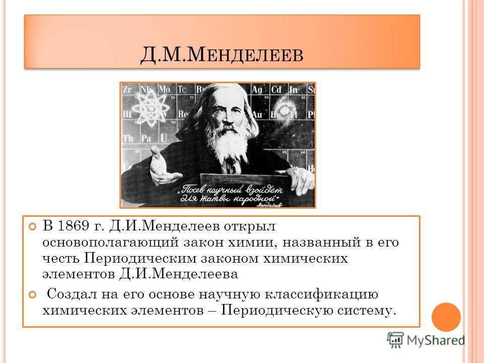 Д.М.М ЕНДЕЛЕЕВ В 1869 г. Д.И.Менделеев открыл основополагающий закон химии, названный в его честь Периодическим законом химических элементов Д.И.Менделеева Создал на его основе научную классификацию химических элементов – Периодическую систему.