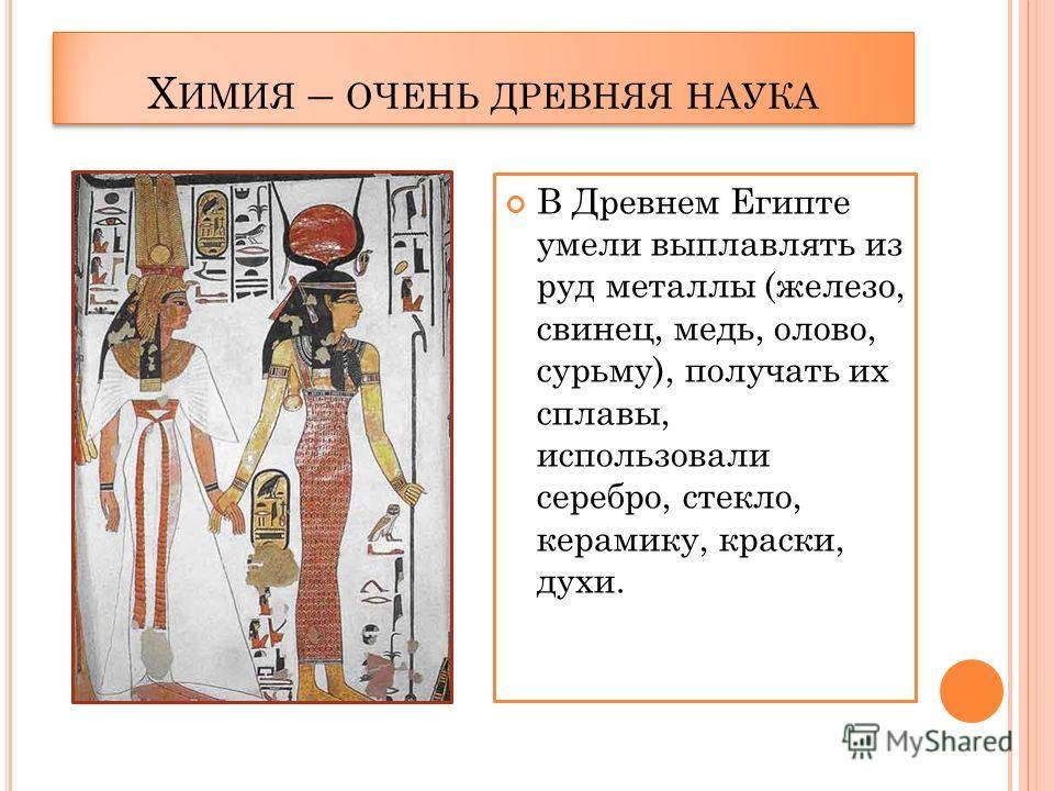 Х ИМИЯ – ОЧЕНЬ ДРЕВНЯЯ НАУКА В Древнем Египте умели выплавлять из руд металлы (железо, свинец, медь, олово, сурьму), получать их сплавы, использовали серебро, стекло, керамику, краски, духи.