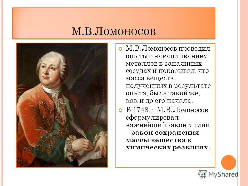 М.В.Л ОМОНОСОВ М.В.Ломоносов проводил опыты с накапливанием металлов в запаянных сосудах и показывал, что масса веществ, полученных в результате опыта, была такой же, как и до его начала. В 1748 г. М.В.Ломоносов сформулировал важнейший закон химии –