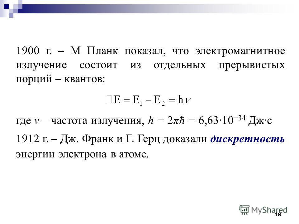 18 1900 г. – М Планк показал, что электромагнитное излучение состоит из отдельных прерывистых порций – квантов: где ν – частота излучения, h = 2πħ = 6,6310 34 Джс 1912 г. – Дж. Франк и Г. Герц доказали дискретность энергии электрона в атоме.