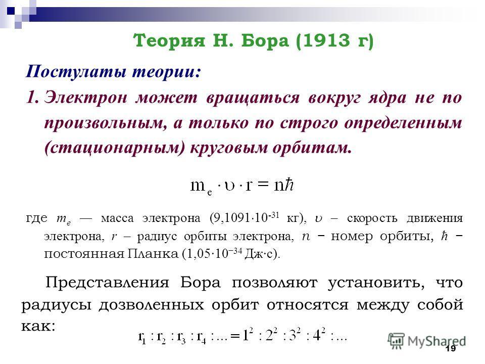 19 Постулаты теории: 1. Электрон может вращаться вокруг ядра не по произвольным, а только по строго определенным (стационарным) круговым орбитам. где т е масса электрона (9,1091 10 -31 кг), – скорость движения электрона, r – радиус орбиты электрона,