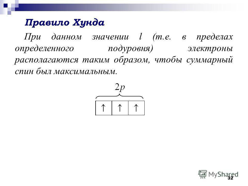 32 Правило Хунда При данном значении l (т.е. в пределах определенного подуровня) электроны располагаются таким образом, чтобы суммарный спин был максимальным.