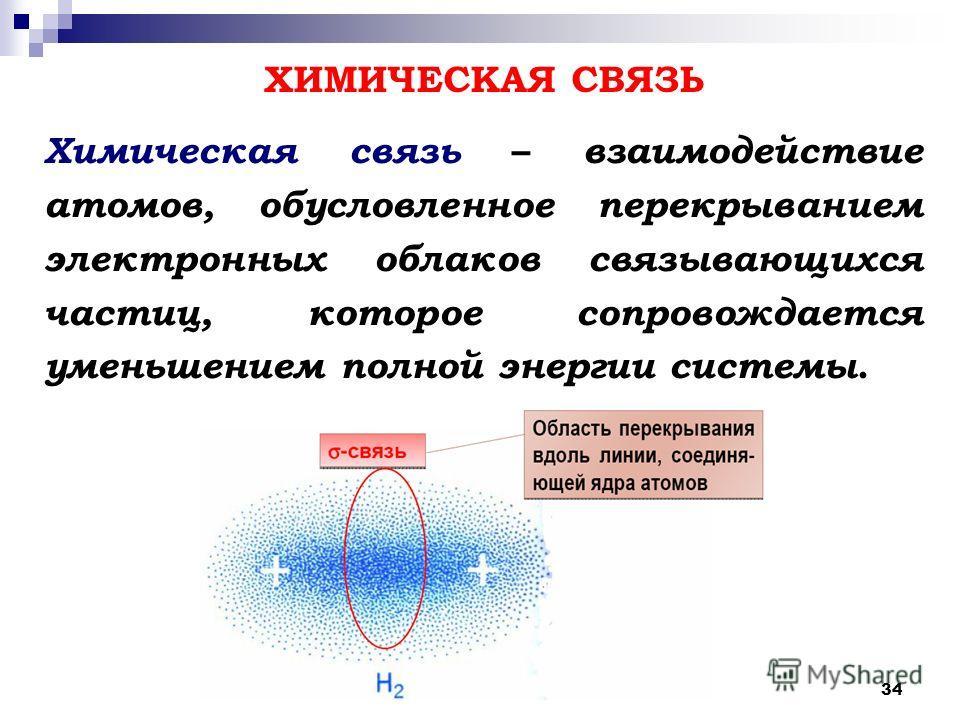 34 Химическая связь – взаимодействие атомов, обусловленное перекрыванием электронных облаков связывающихся частиц, которое сопровождается уменьшением полной энергии системы. ХИМИЧЕСКАЯ СВЯЗЬ