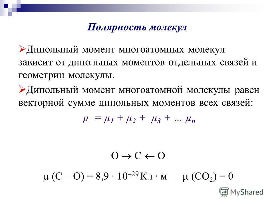Полярность молекул Дипольный момент многоатомных молекул зависит от дипольных моментов отдельных связей и геометрии молекулы. Дипольный момент многоатомной молекулы равен векторной сумме дипольных моментов всех связей: µ = µ 1 + µ 2 + µ 3 + … µ n O C