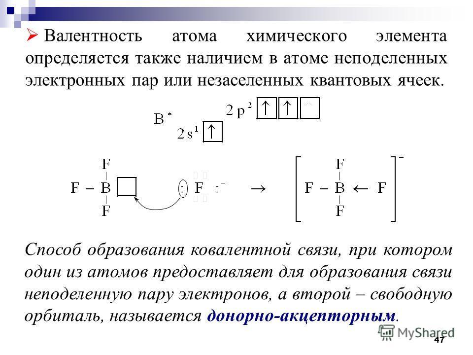 47 Валентность атома химического элемента определяется также наличием в атоме неподеленных электронных пар или незаселенных квантовых ячеек. Способ образования ковалентной связи, при котором один из атомов предоставляет для образования связи неподеле