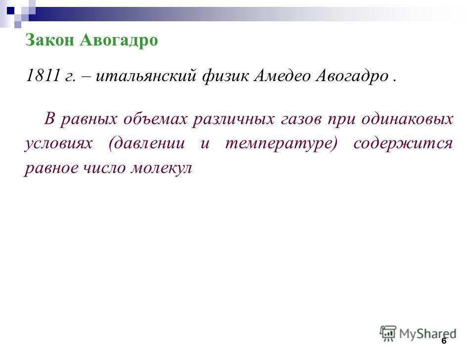 6 Закон Авогадро 1811 г. – итальянский физик Амедео Авогадро. В равных объемах различных газов при одинаковых условиях (давлении и температуре) содержится равное число молекул