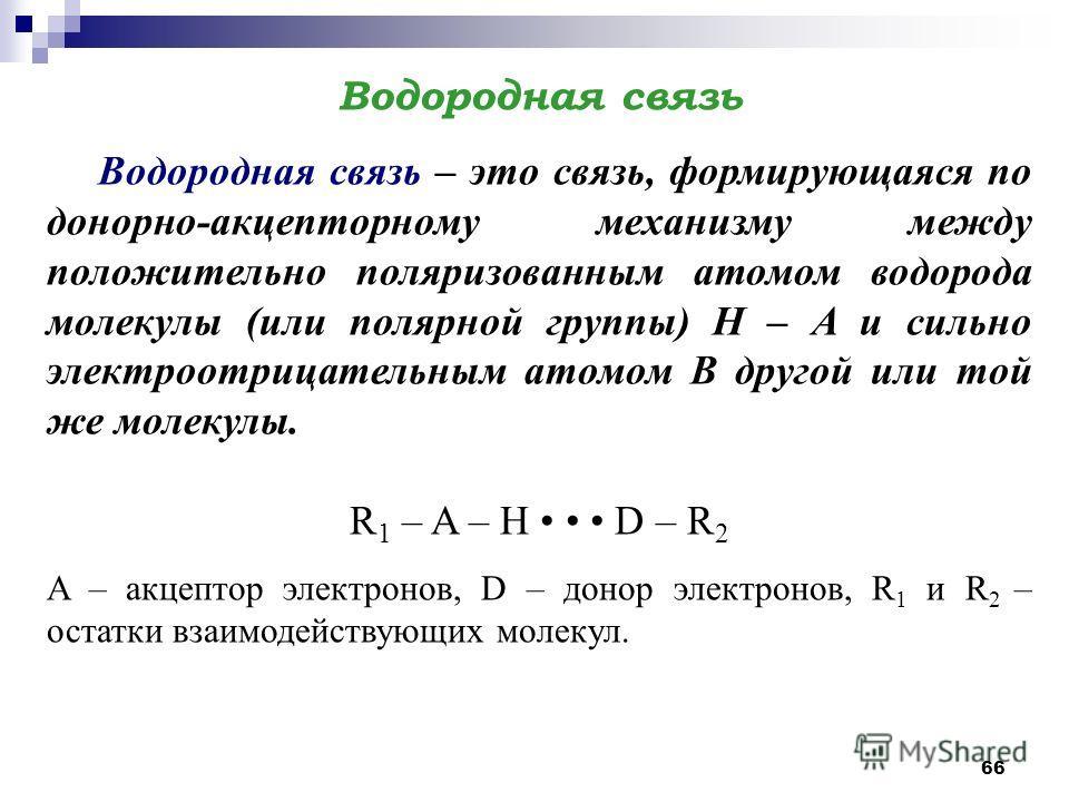 66 Водородная связь Водородная связь – это связь, формирующаяся по донорно-акцепторному механизму между положительно поляризованным атомом водорода молекулы (или полярной группы) H – A и сильно электроотрицательным атомом В другой или той же молекулы