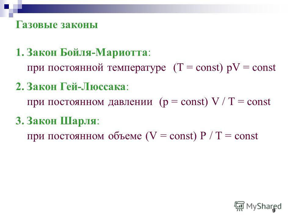 9 Газовые законы 1. Закон Бойля-Мариотта: при постоянной температуре (T = const) pV = const 2. Закон Гей-Люссака: при постоянном давлении (р = const) V / Т = const 3. Закон Шарля: при постоянном объеме (V = const) Р / Т = const