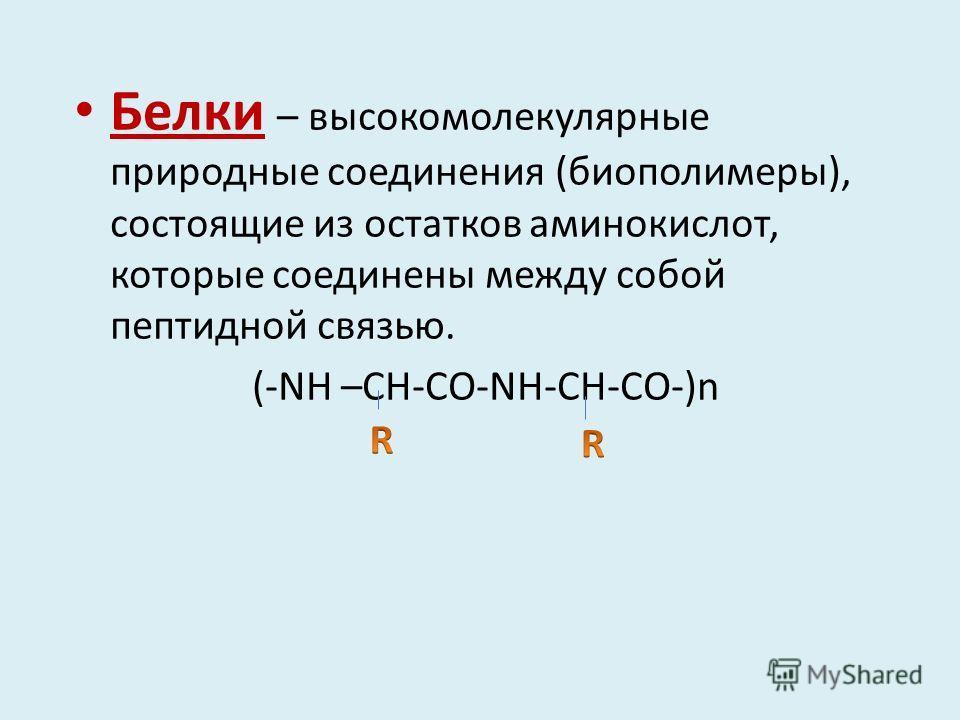 Белки – высокомолекулярные природные соединения (биополимеры), состоящие из остатков аминокислот, которые соединены между собой пептидной связью. (-NH –CH-CO-NH-CH-CO-)n