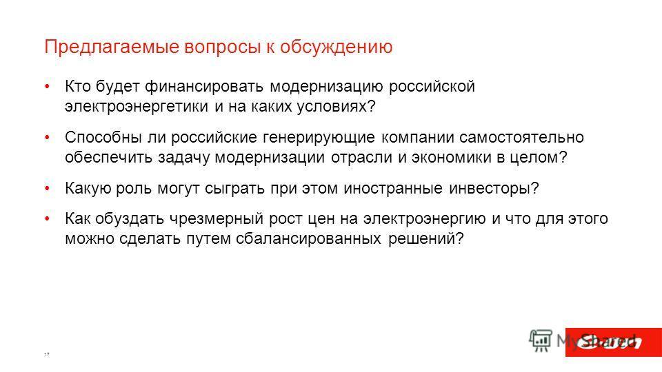Предлагаемые вопросы к обсуждению Кто будет финансировать модернизацию российской электроэнергетики и на каких условиях? Способны ли российские генерирующие компании самостоятельно обеспечить задачу модернизации отрасли и экономики в целом? Какую рол