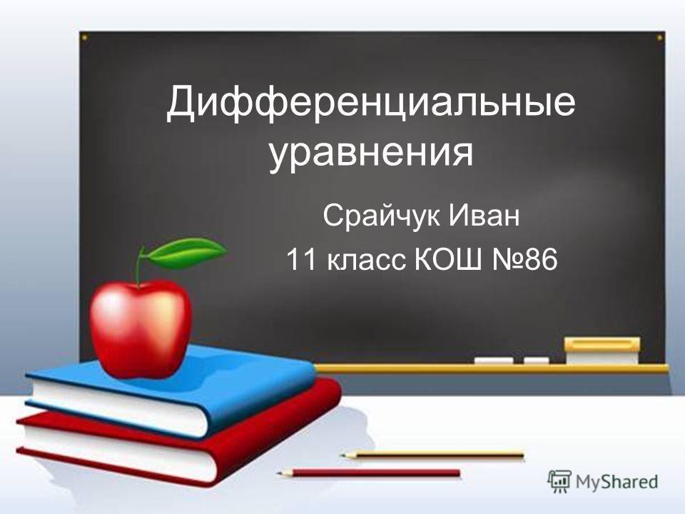 Дифференциальные уравнения Срайчук Иван 11 класс КОШ 86