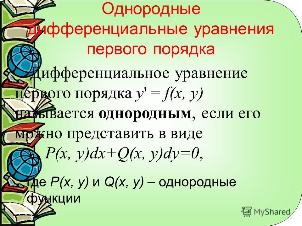Однородные дифференциальные уравнения первого порядка Дифференциальное уравнение первого порядка y' = f(x, у) называется однородным, если его можно представить в виде P(x, y)dx+Q(x, y)dy=0, где P(x, y) и Q(x, y) – однородные функции