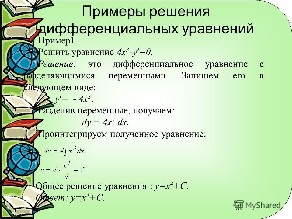 Примеры решения дифференциальных уравнений Пример 1 Решить уравнение 4 х 3 -у=0. Решение: это дифференциальное уравнение с разделяющимися переменными. Запишем его в следующем виде: у= - 4 х 3. Разделив переменные, получаем: dy = 4x 3 dx. Проинтегриру
