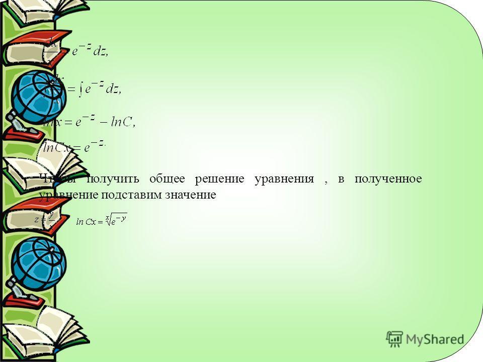 Чтобы получить общее решение уравнения, в полученное уравнение подставим значение