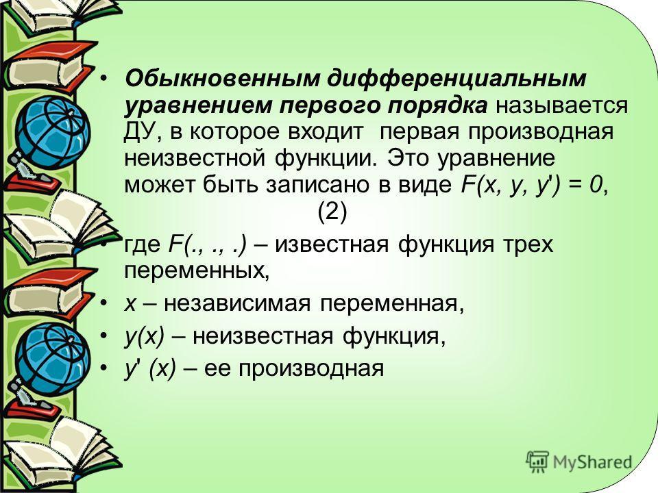 Обыкновенным дифференциальным уравнением первого порядка называется ДУ, в которое входит первая производная неизвестной функции. Это уравнение может быть записано в виде F(x, y, y') = 0, (2) где F(.,.,.) – известная функция трех переменных, x – незав