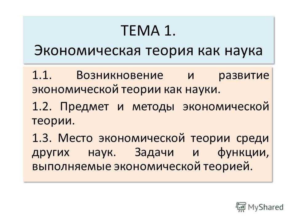 ТЕМА 1. Экономическая теория как наука 1.1. Возникновение и развитие экономической теории как науки. 1.2. Предмет и методы экономической теории. 1.3. Место экономической теории среди других наук. Задачи и функции, выполняемые экономической теорией. 1