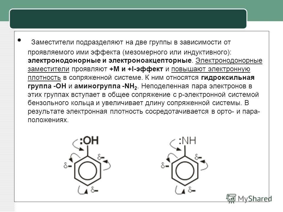 Заместители подразделяют на две группы в зависимости от проявляемого ими эффекта (мезомерного или индуктивного): электронодонорные и электроноакцепторные. Электронодонорные заместители проявляют +М и +I-эффект и повышают электронную плотность в сопря