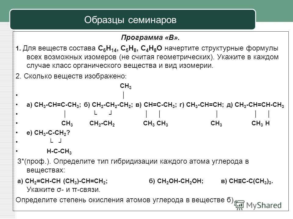 Образцы семинаров Программа «В». 1. Для веществ состава С 6 Н 14, С 5 Н 8, С 4 Н 8 О начертите структурные формулы всех возможных изомеров (не считая геометрических). Укажите в каждом случае класс органического вещества и вид изомерии. 2. Сколько вещ