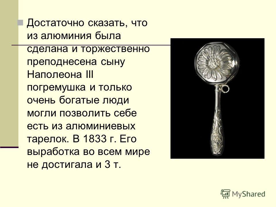 Достаточно сказать, что из алюминия была сделана и торжественно преподнесена сыну Наполеона III погремушка и только очень богатые люди могли позволить себе есть из алюминиевых тарелок. В 1833 г. Его выработка во всем мире не достигала и 3 т.