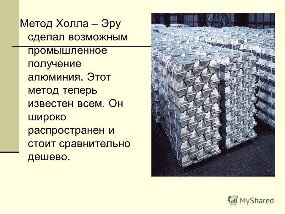 Метод Холла – Эру сделал возможным промышленное получение алюминия. Этот метод теперь известен всем. Он широко распространен и стоит сравнительно дешево.