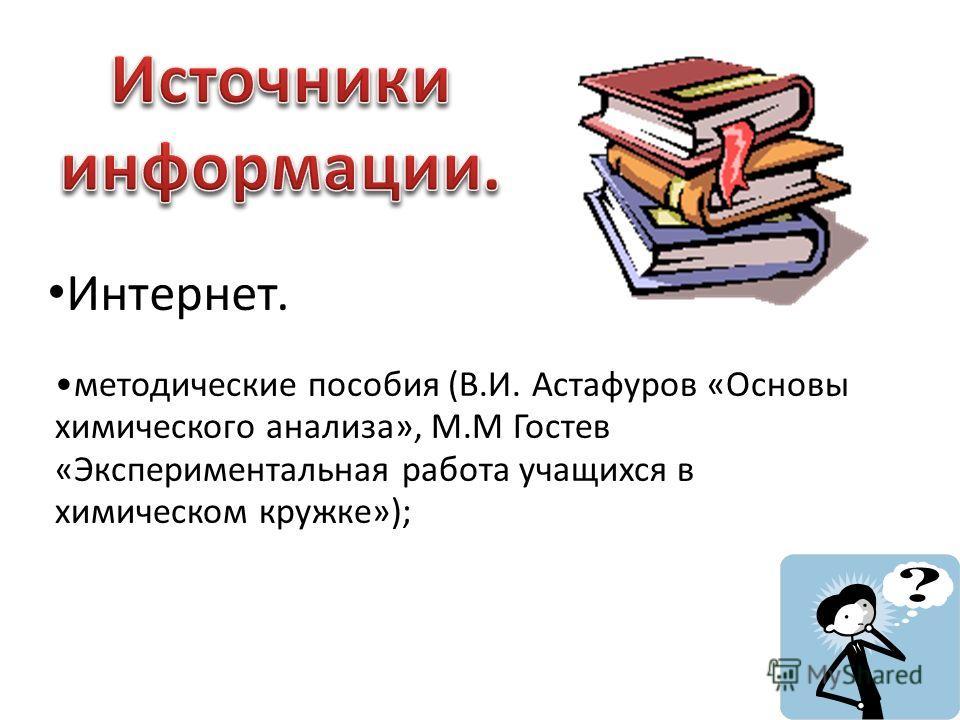 Интернет. методические пособия (В.И. Астафуров «Основы химического анализа», М.М Гостев «Экспериментальная работа учащихся в химическом кружке»);