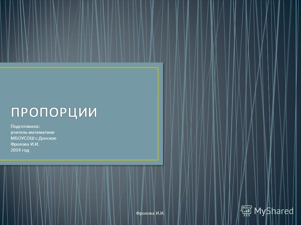 Подготовила : учитель математики МБОУСОШ с Донское Фролова И. И. 2014 год Фролова И. И.