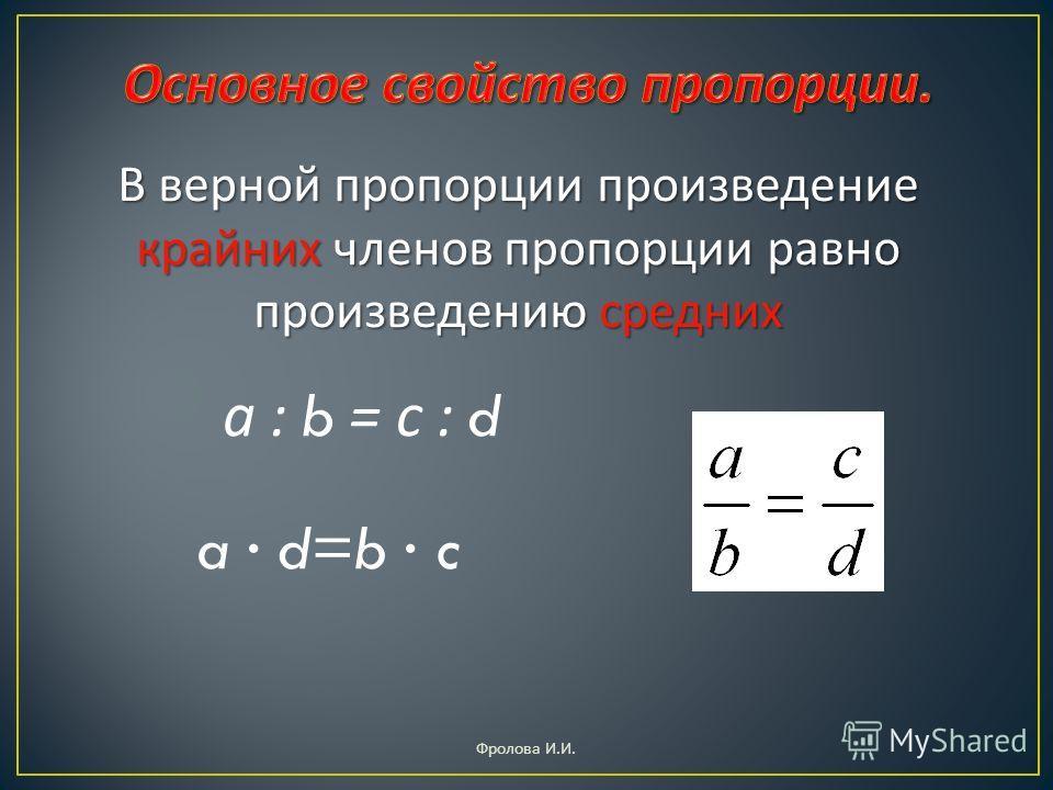 В верной пропорции произведение крайних членов пропорции равно произведению средних а : b = с : d a d=b c Фролова И. И.