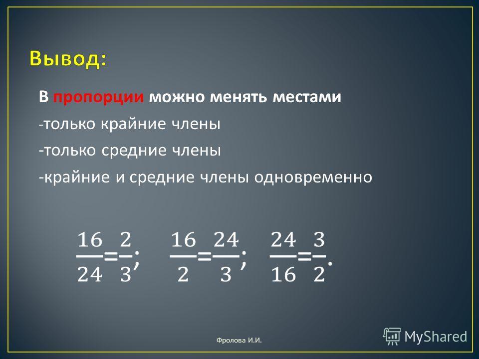 В пропорции можно менять местами - только крайние члены - только средние члены - крайние и средние члены одновременно Фролова И. И.