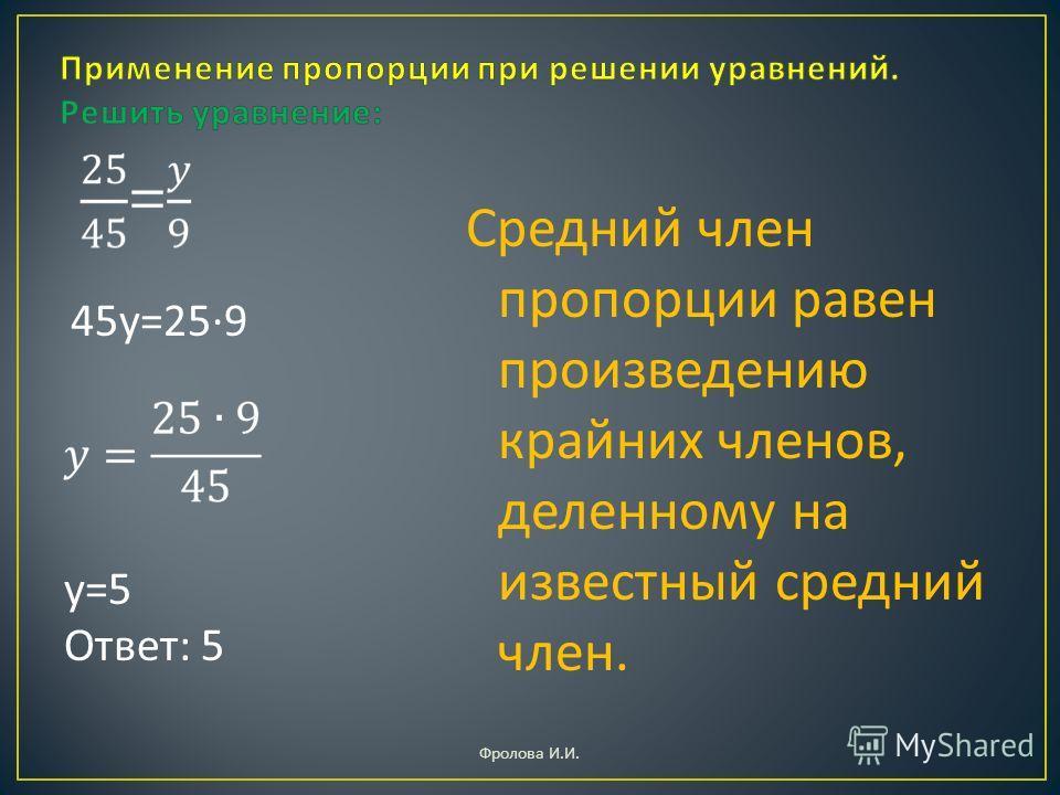 45 у =25·9 у =5 Ответ : 5 Средний член пропорции равен произведению крайних членов, деленному на известный средний член. Фролова И. И.